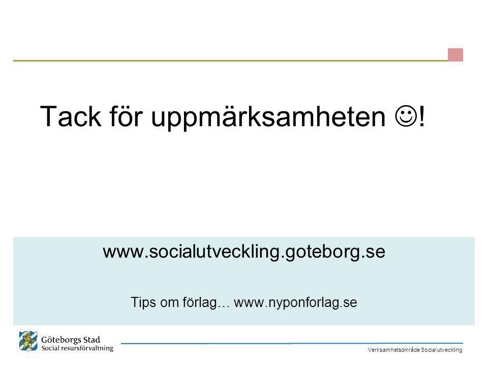 Verksamhetsområde Social utveckling Tack för uppmärksamheten ! www.socialutveckling.goteborg.se Tips om förlag… www.nyponforlag.se