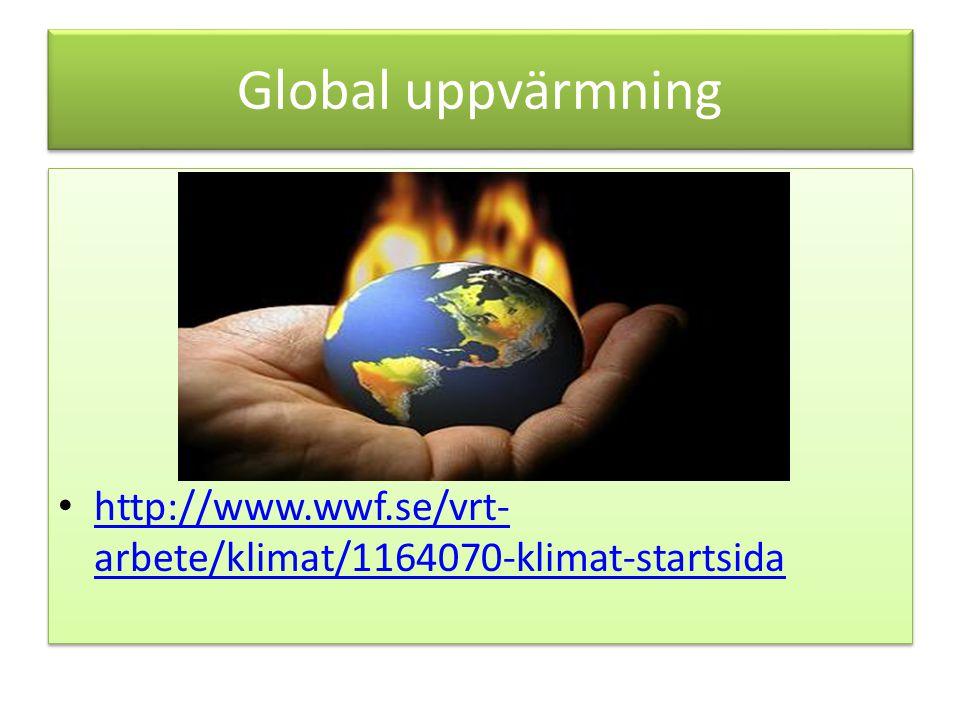 Global uppvärmning http://www.wwf.se/vrt- arbete/klimat/1164070-klimat-startsida http://www.wwf.se/vrt- arbete/klimat/1164070-klimat-startsida http://