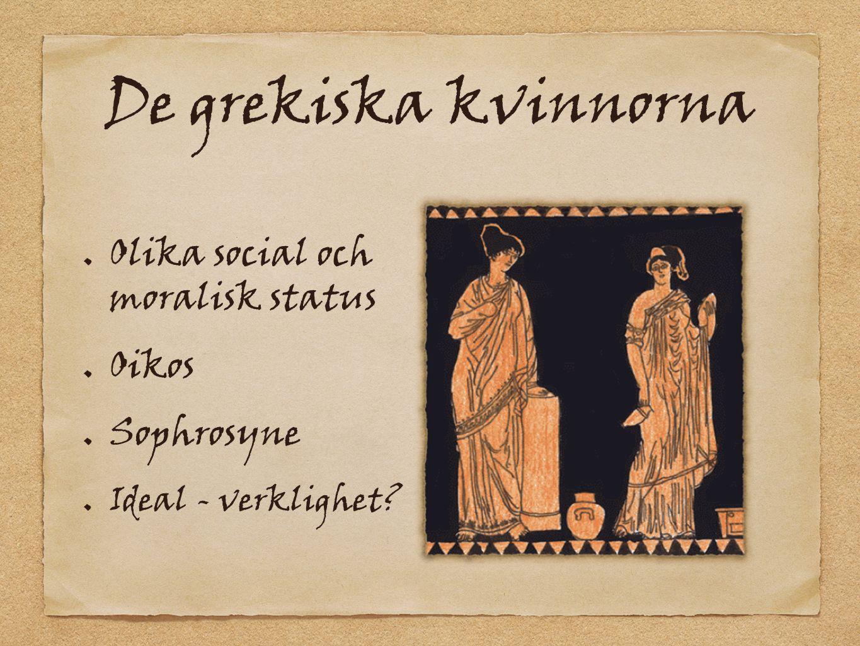 De grekiska kvinnorna Olika social och moralisk status Oikos Sophrosyne Ideal - verklighet?