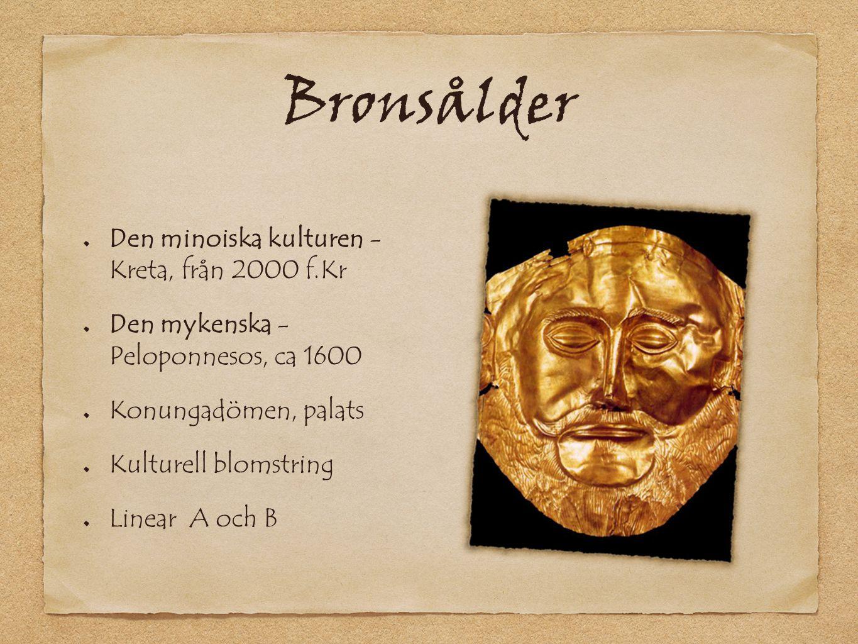 Bronsålder Den minoiska kulturen - Kreta, från 2000 f.Kr Den mykenska - Peloponnesos, ca 1600 Konungadömen, palats Kulturell blomstring Linear A och B