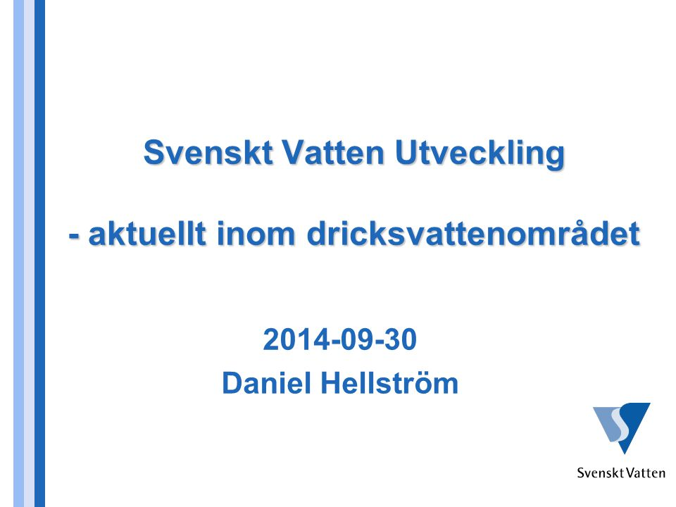 Svenskt Vatten Utveckling - aktuellt inom dricksvattenområdet 2014-09-30 Daniel Hellström