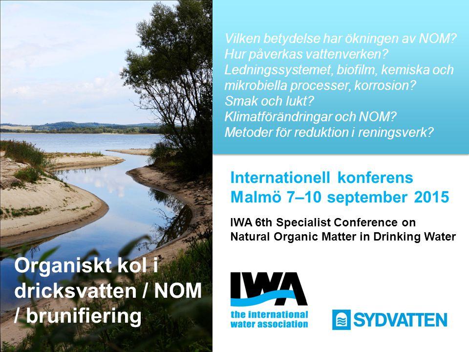 Organiskt kol i dricksvatten / NOM / brunifiering Internationell konferens Malmö 7–10 september 2015 IWA 6th Specialist Conference on Natural Organic