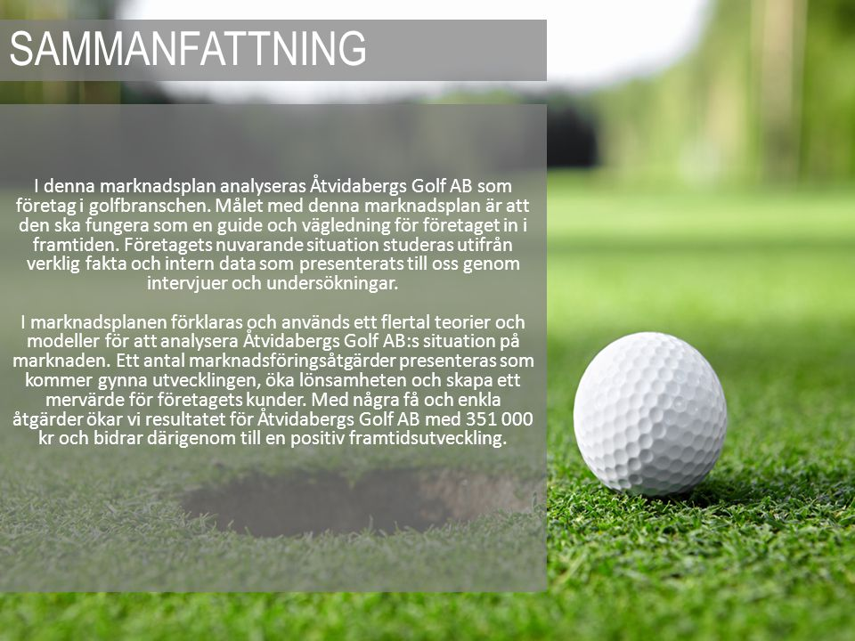 I denna marknadsplan analyseras Åtvidabergs Golf AB som företag i golfbranschen. Målet med denna marknadsplan är att den ska fungera som en guide och