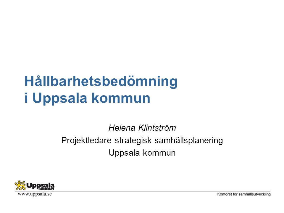 Hållbarhetsbedömning i Uppsala kommun Helena Klintström Projektledare strategisk samhällsplanering Uppsala kommun