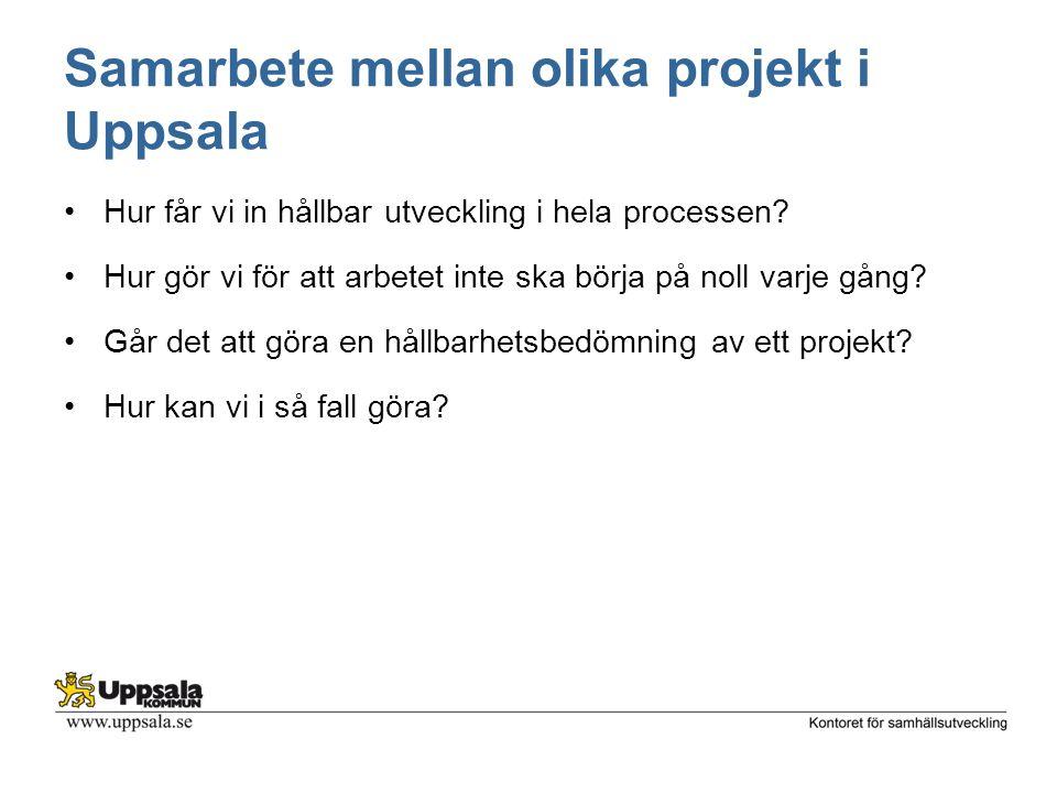 Samarbete mellan olika projekt i Uppsala Hur får vi in hållbar utveckling i hela processen? Hur gör vi för att arbetet inte ska börja på noll varje gå