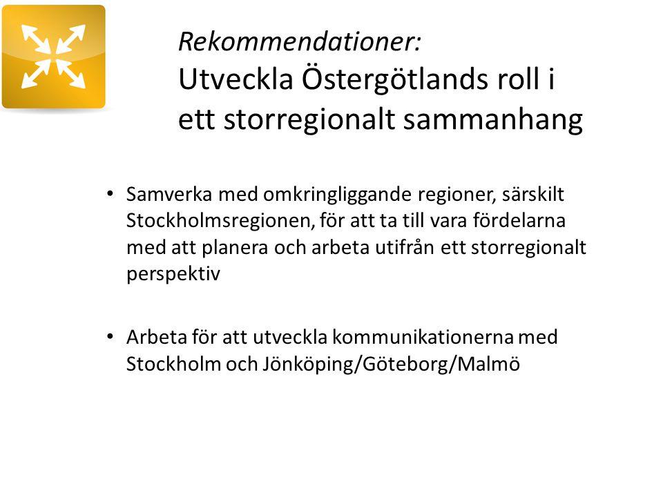 Rekommendationer: Utveckla Östergötlands roll i ett storregionalt sammanhang Samverka med omkringliggande regioner, särskilt Stockholmsregionen, för att ta till vara fördelarna med att planera och arbeta utifrån ett storregionalt perspektiv Arbeta för att utveckla kommunikationerna med Stockholm och Jönköping/Göteborg/Malmö