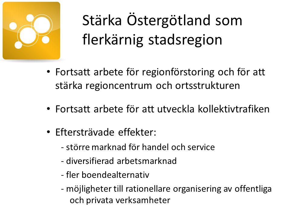 Stärka Östergötland som flerkärnig stadsregion Fortsatt arbete för regionförstoring och för att stärka regioncentrum och ortsstrukturen Fortsatt arbete för att utveckla kollektivtrafiken Eftersträvade effekter: - större marknad för handel och service - diversifierad arbetsmarknad - fler boendealternativ - möjligheter till rationellare organisering av offentliga och privata verksamheter