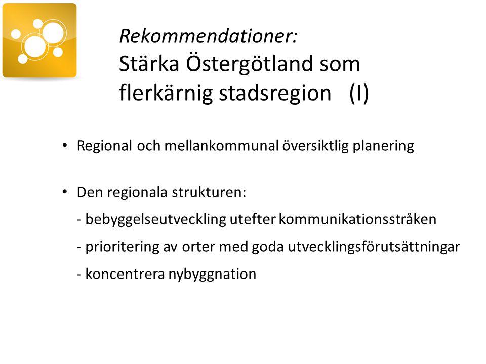 Rekommendationer: Stärka Östergötland som flerkärnig stadsregion (I) Regional och mellankommunal översiktlig planering Den regionala strukturen: - bebyggelseutveckling utefter kommunikationsstråken - prioritering av orter med goda utvecklingsförutsättningar - koncentrera nybyggnation