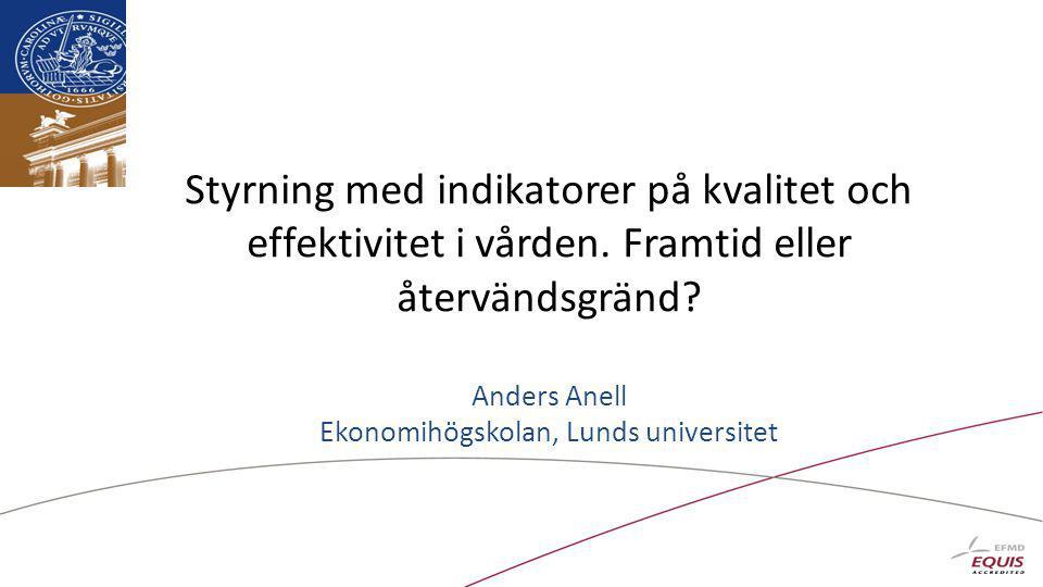 Styrning med indikatorer på kvalitet och effektivitet i vården. Framtid eller återvändsgränd? Anders Anell Ekonomihögskolan, Lunds universitet