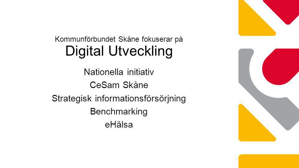 Nationella initiativ CeSam Skåne Strategisk informationsförsörjning Benchmarking eHälsa Kommunförbundet Skåne fokuserar på Digital Utveckling