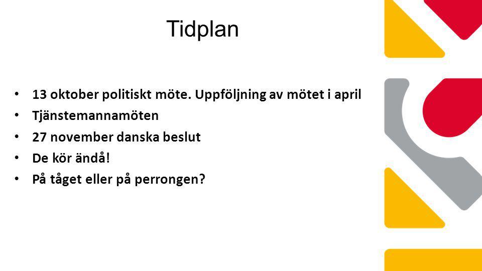 Tidplan 13 oktober politiskt möte. Uppföljning av mötet i april Tjänstemannamöten 27 november danska beslut De kör ändå! På tåget eller på perrongen?