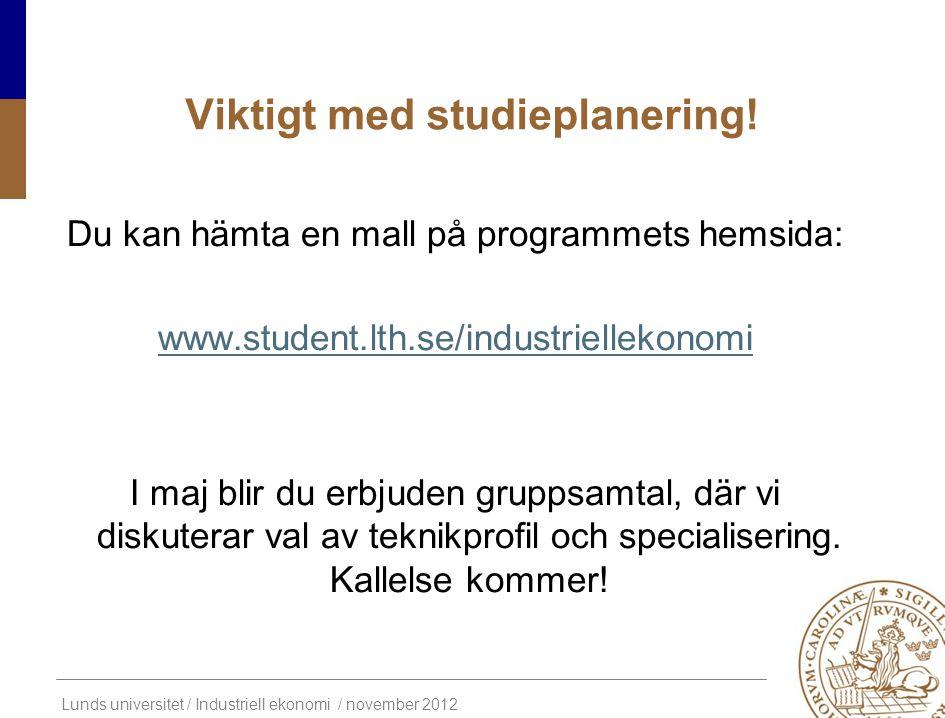Lunds universitet / Industriell ekonomi / november 2012 Viktigt med studieplanering! Du kan hämta en mall på programmets hemsida: www.student.lth.se/i
