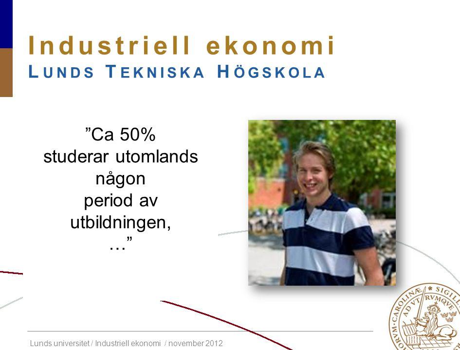 """Lunds universitet / Industriell ekonomi / november 2012 Industriell ekonomi L UNDS T EKNISKA H ÖGSKOLA """"Ca 50% studerar utomlands någon period av utbi"""