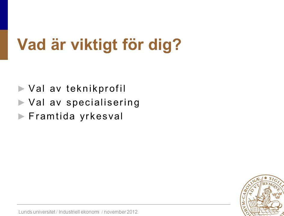 Lunds universitet / Industriell ekonomi / november 2012 Vad är viktigt för dig? ► Val av teknikprofil ► Val av specialisering ► Framtida yrkesval