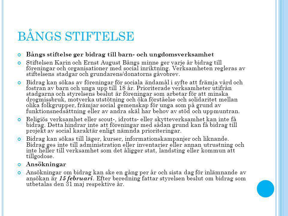 BÅNGS STIFTELSE Bångs stiftelse ger bidrag till barn- och ungdomsverksamhet Stiftelsen Karin och Ernst August Bångs minne ger varje år bidrag till föreningar och organisationer med social inriktning.