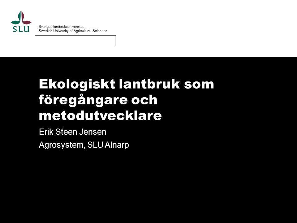 Ekologiskt lantbruk som föregångare och metodutvecklare Erik Steen Jensen Agrosystem, SLU Alnarp