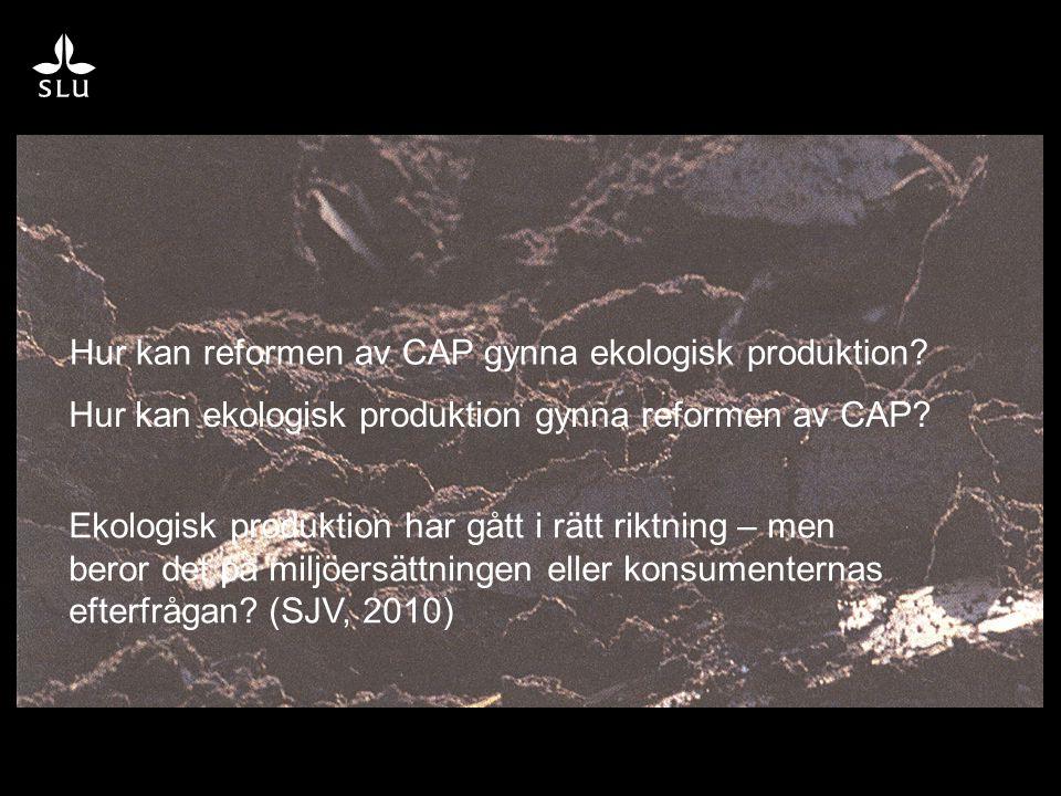 Hur kan reformen av CAP gynna ekologisk produktion? Hur kan ekologisk produktion gynna reformen av CAP? Ekologisk produktion har gått i rätt riktning