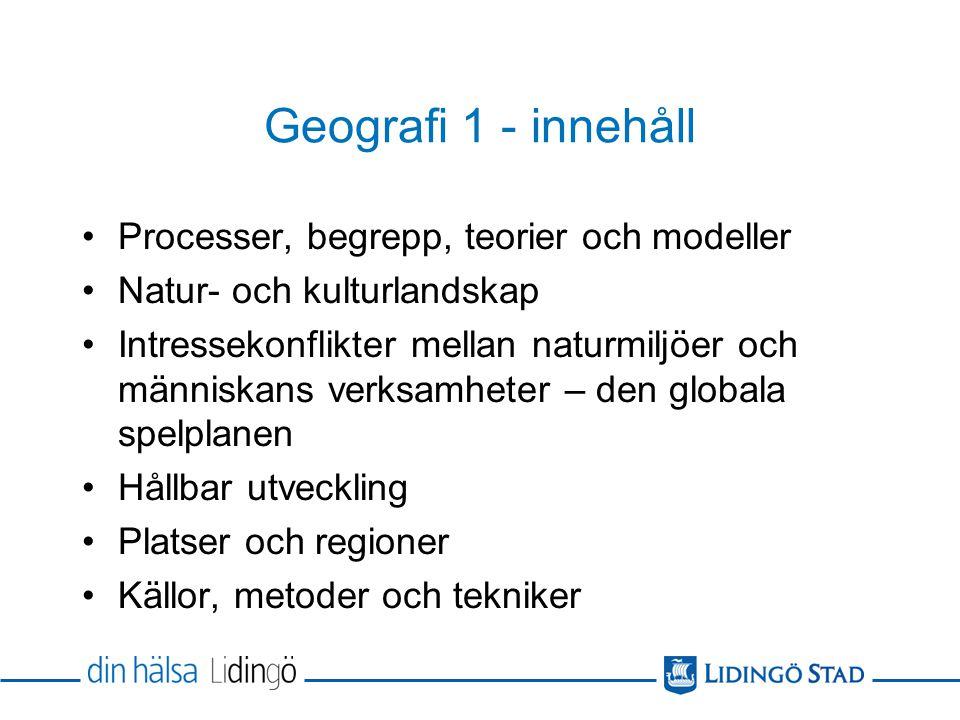 Geografi 1 - innehåll Processer, begrepp, teorier och modeller Natur- och kulturlandskap Intressekonflikter mellan naturmiljöer och människans verksam