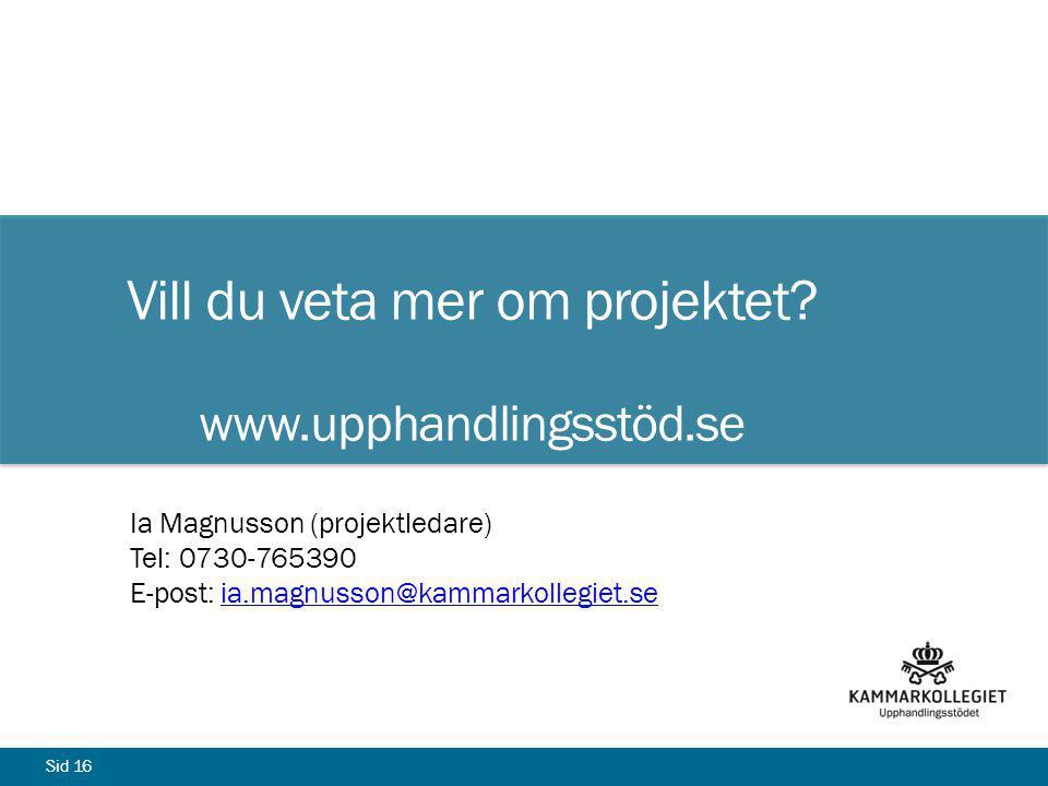 Sid 16 Vill du veta mer om projektet? www.upphandlingsstöd.se Ia Magnusson (projektledare) Tel: 0730-765390 E-post: ia.magnusson@kammarkollegiet.seia.