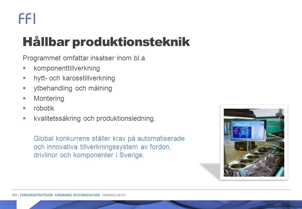 FFI – FORDONSSTRATEGISK FORSKNING OCH INNOVATION VINNOVA.SE/FFI Hållbar produktionsteknik Programmet omfattar insatser inom bl.a.  komponenttillverkn