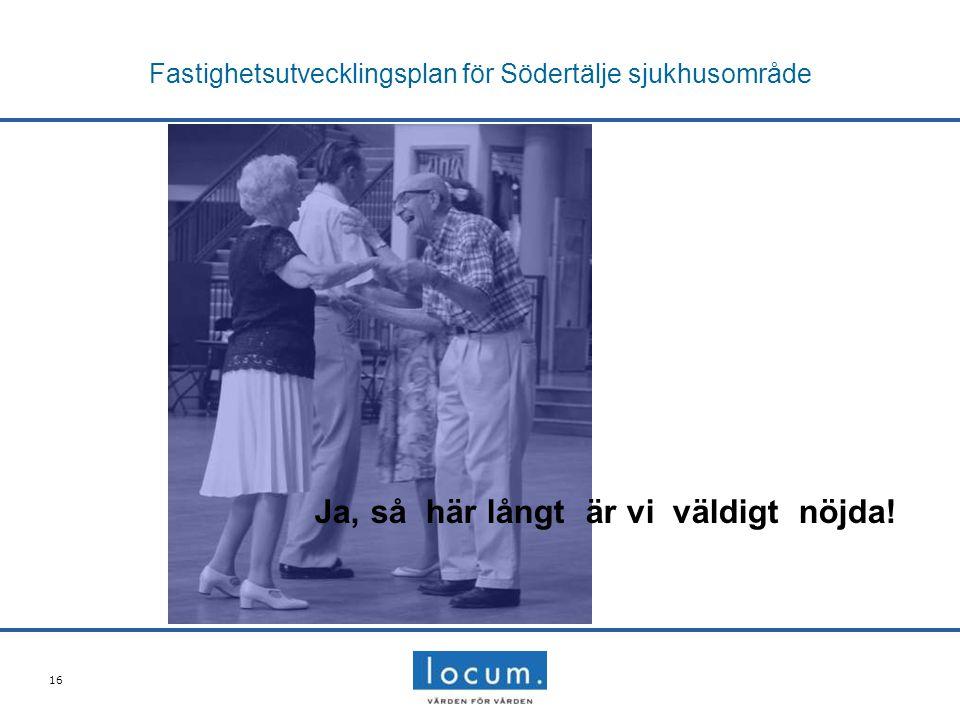 16 Fastighetsutvecklingsplan för Södertälje sjukhusområde Ja, så här långt är vi väldigt nöjda!