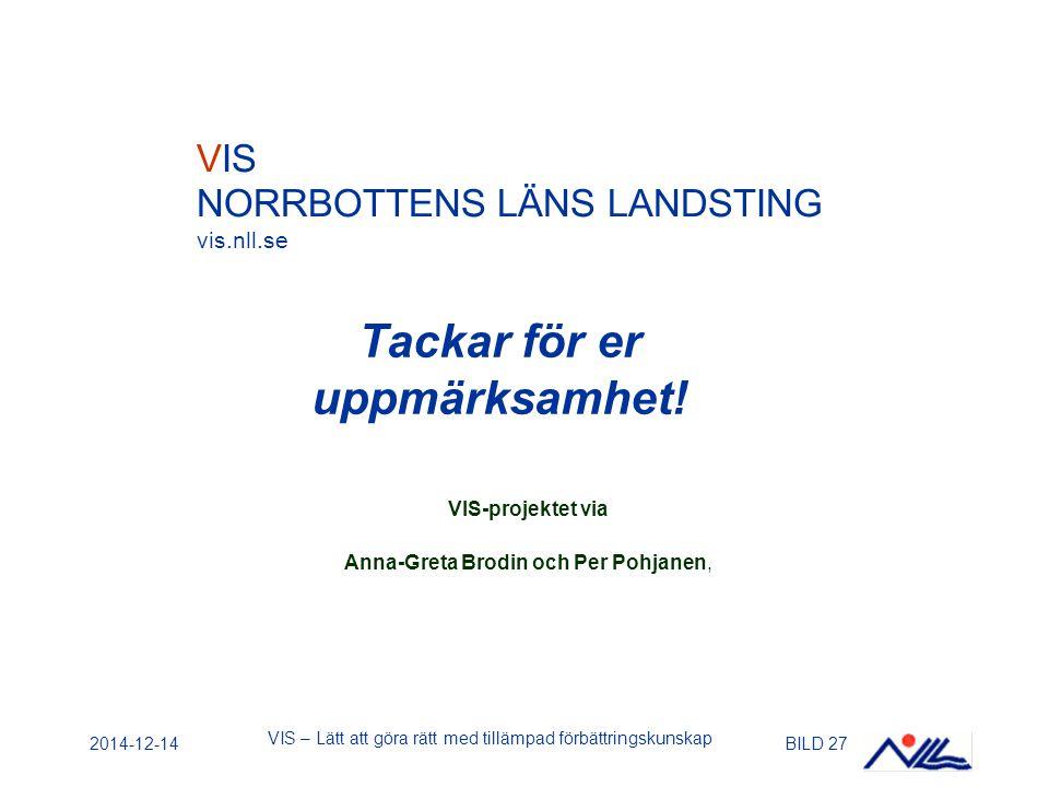 2014-12-14 VIS – Lätt att göra rätt med tillämpad förbättringskunskap BILD 27 Tackar för er uppmärksamhet! VIS-projektet via Anna-Greta Brodin och Per