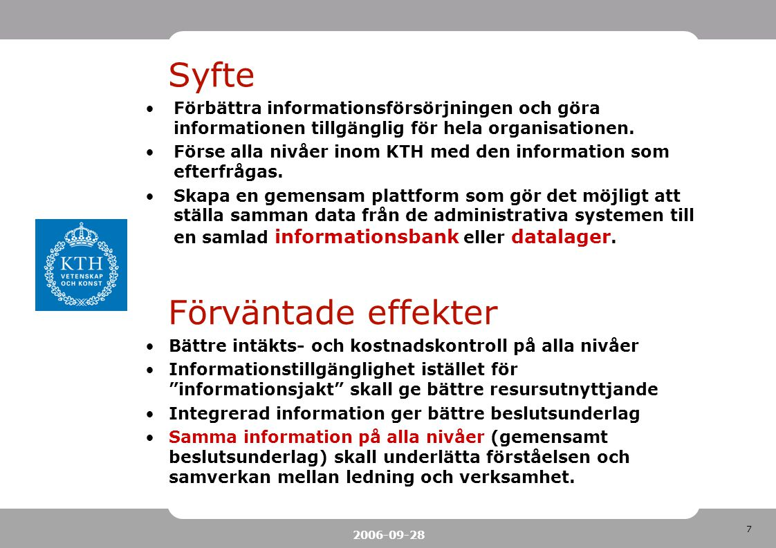 7 2006-09-28 Syfte Förbättra informationsförsörjningen och göra informationen tillgänglig för hela organisationen. Förse alla nivåer inom KTH med den