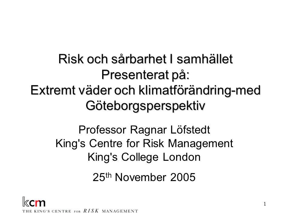 1 Risk och sårbarhet I samhället Presenterat på: Extremt väder och klimatförändring-med Göteborgsperspektiv Professor Ragnar Löfstedt King s Centre for Risk Management King s College London 25 th November 2005