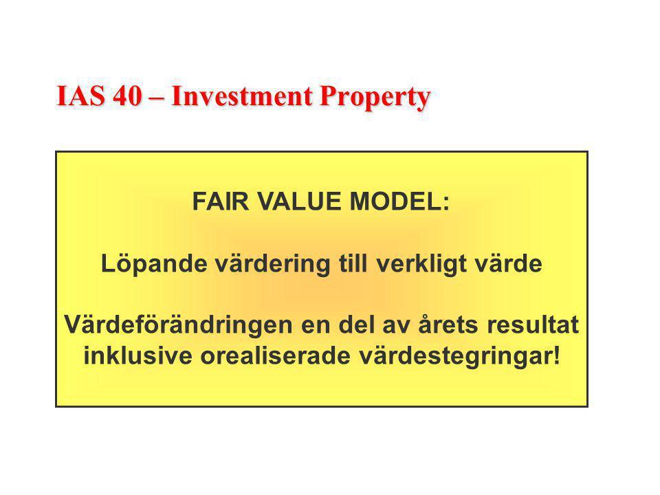 IAS 40 – Investment Property FAIR VALUE MODEL: Löpande värdering till verkligt värde Värdeförändringen en del av årets resultat inklusive orealiserade