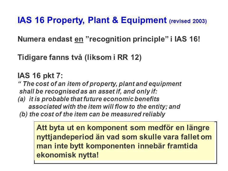 "IAS 16 Property, Plant & Equipment (revised 2003) Numera endast en ""recognition principle"" i IAS 16! Tidigare fanns två (liksom i RR 12) IAS 16 pkt 7:"