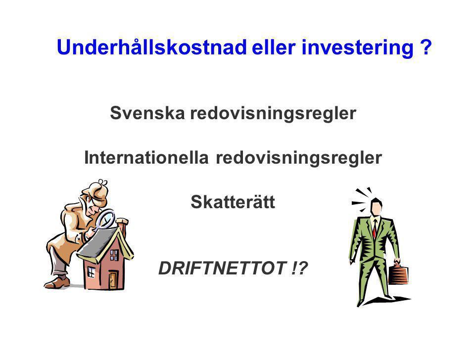 Underhållskostnad eller investering ? Svenska redovisningsregler Internationella redovisningsregler Skatterätt DRIFTNETTOT !?