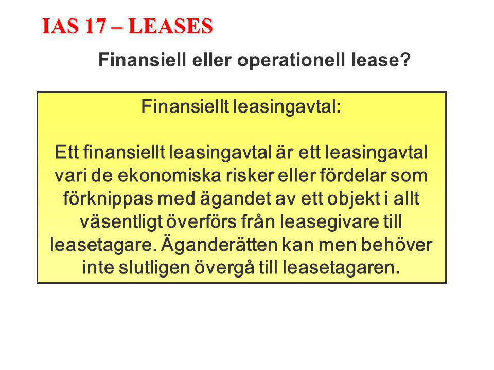 IAS 17 – LEASES Finansiell eller operationell lease? Finansiellt leasingavtal: Ett finansiellt leasingavtal är ett leasingavtal vari de ekonomiska ris