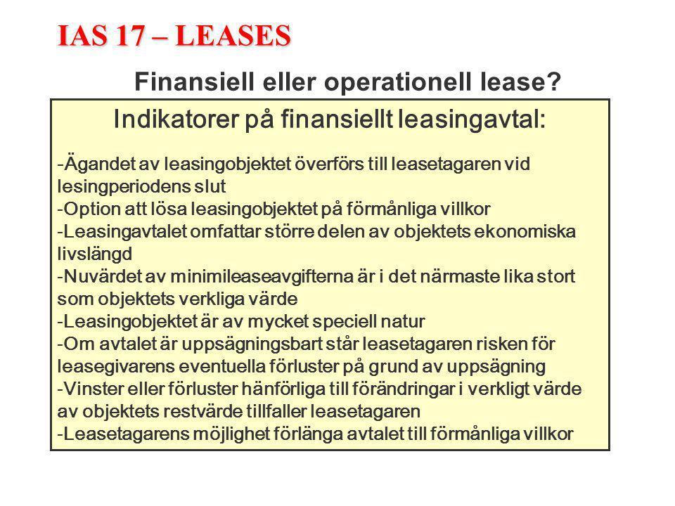 IAS 17 – LEASES Finansiell eller operationell lease? Indikatorer på finansiellt leasingavtal: -Ägandet av leasingobjektet överförs till leasetagaren v