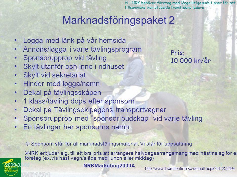 http://www3.idrottonline.se/default.aspx?id=232364 Vi i NRK behöver företag med långsiktiga ambitioner för att vi tillsammans kan utveckla framtidens ledare 2009-02-02 NRKMarketing2009A 7 Marknadsföringspaket 2 Logga med länk på vår hemsida Annons/logga i varje tävlingsprogram Sponsorupprop vid tävling Skylt utanför och inne i ridhuset Skylt vid sekretariat Hinder med logga/namn Dekal på tävlingsskåpen 1 klass/tävling döps efter sponsorn Dekal på Tävlingsekipagens transportvagnar Sponsorupprop med sponsor budskap vid varje tävling En tävlingar har sponsorns namn Pris; 10 000 kr/år © Sponsorn står för all marknadsföringsmaterial.