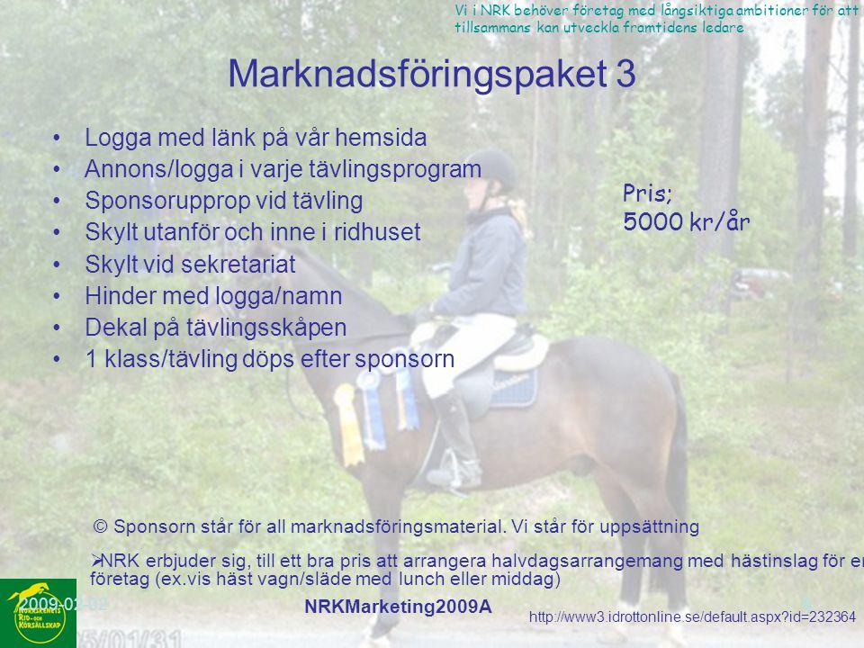 http://www3.idrottonline.se/default.aspx?id=232364 Vi i NRK behöver företag med långsiktiga ambitioner för att vi tillsammans kan utveckla framtidens ledare 2009-02-02 NRKMarketing2009A 9 Marknadsföringspaket 4 Logga med länk på vår hemsida Annons/logga i varje tävlingsprogram Sponsorupprop vid tävling Skylt utanför och inne i ridhuset Skylt vid sekretariat Pris; 2500 kr/år © Sponsorn står för all marknadsföringsmaterial.