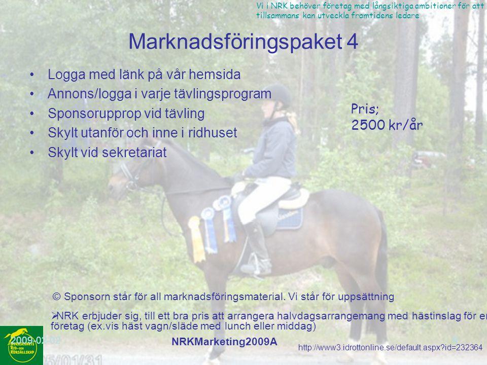 http://www3.idrottonline.se/default.aspx?id=232364 Vi i NRK behöver företag med långsiktiga ambitioner för att vi tillsammans kan utveckla framtidens ledare 2009-02-02 NRKMarketing2009A 10 Marknadsföringspaket 5 Annons/logga i varje tävlingsprogram Skylt utanför och inne i ridhuset Skylt vid sekretariat © Sponsorn står för all marknadsföringsmaterial.