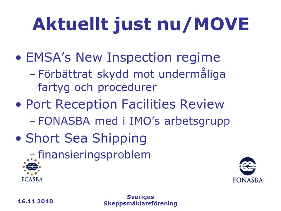 16.11 2010 Sveriges Skeppsmäklareförening Aktuellt just nu/MOVE EMSA's New Inspection regime –Förbättrat skydd mot undermåliga fartyg och procedurer Port Reception Facilities Review –FONASBA med i IMO's arbetsgrupp Short Sea Shipping –finansieringsproblem