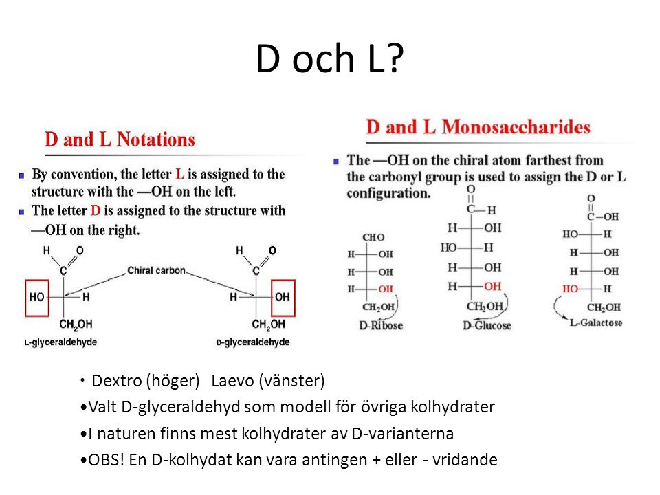 D och L? Dextro (höger)Laevo (vänster) Valt D-glyceraldehyd som modell för övriga kolhydrater I naturen finns mest kolhydrater av D-varianterna OBS! E