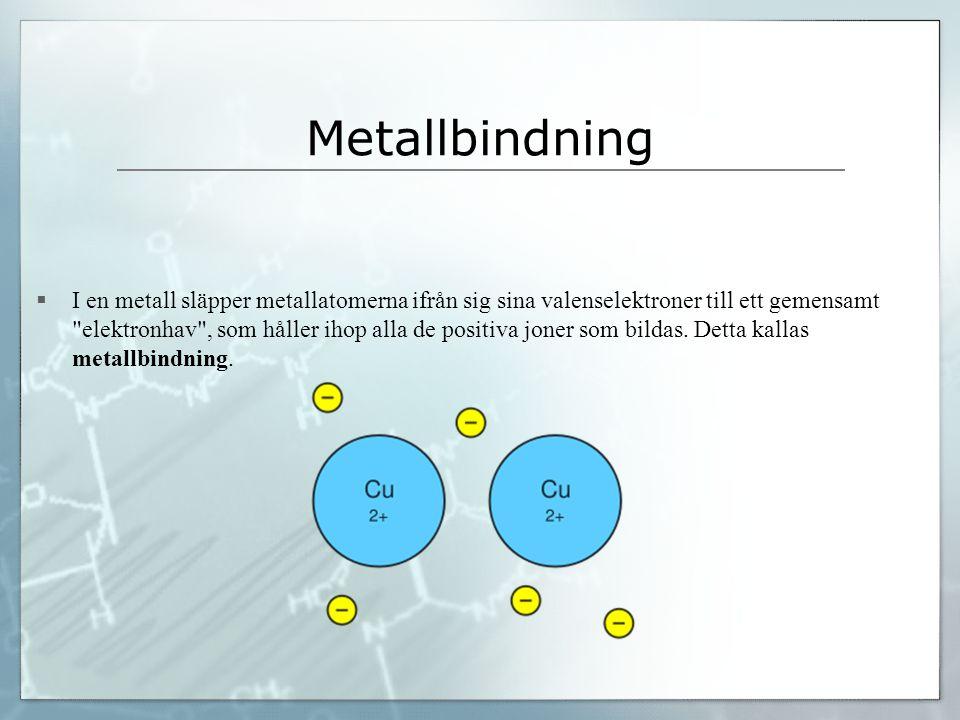 Metallbindning  I en metall släpper metallatomerna ifrån sig sina valenselektroner till ett gemensamt elektronhav , som håller ihop alla de positiva joner som bildas.