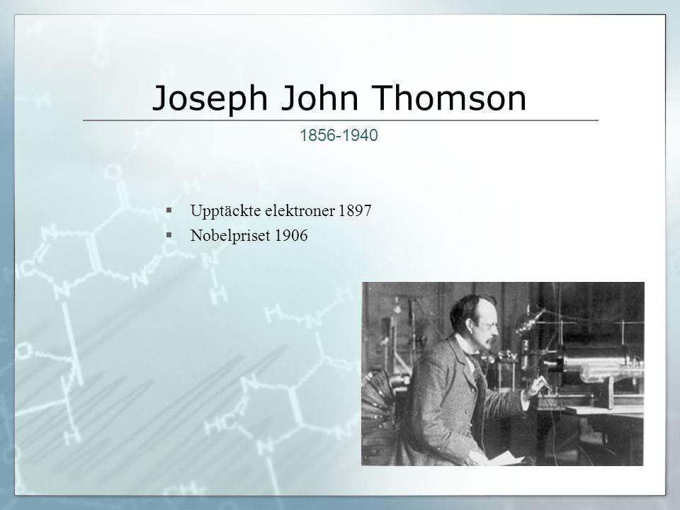 Joseph John Thomson  Upptäckte elektroner 1897  Nobelpriset 1906 1856-1940