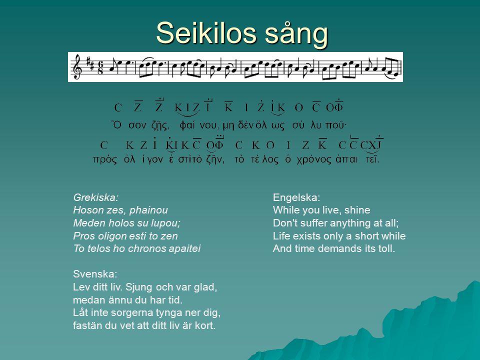 Seikilos sång Grekiska: Hoson zes, phainou Meden holos su lupou; Pros oligon esti to zen To telos ho chronos apaitei Svenska: Lev ditt liv. Sjung och