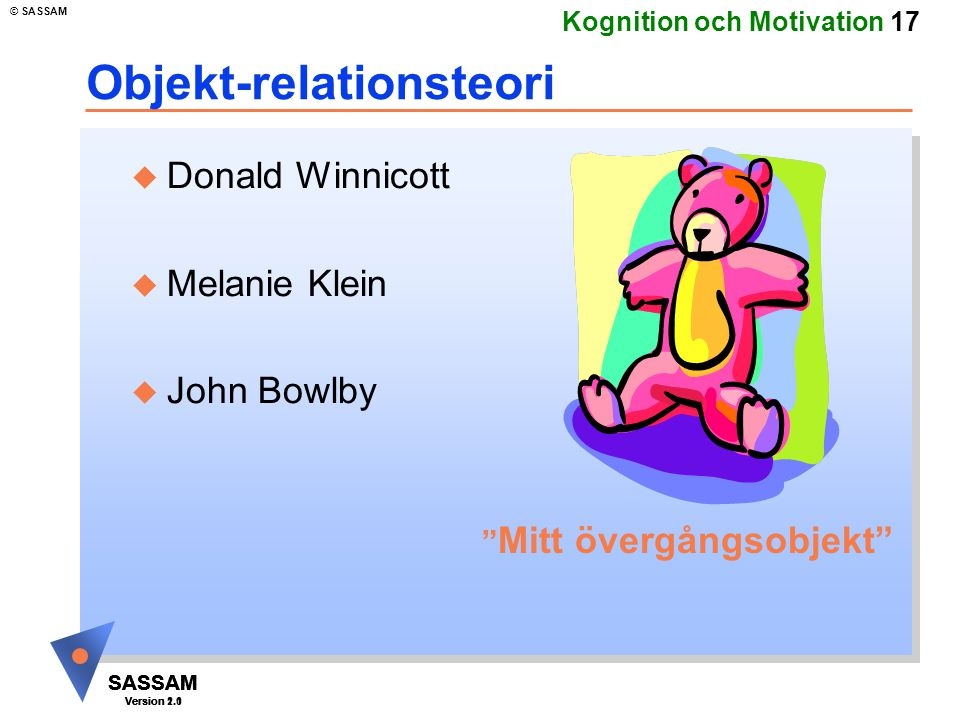 SASSAM Version 1.1 © SASSAM SASSAM Version 1.1 SASSAM Version 2.0 Kognition och Motivation 17 Objekt-relationsteori u Donald Winnicott u Melanie Klein u John Bowlby Mitt övergångsobjekt