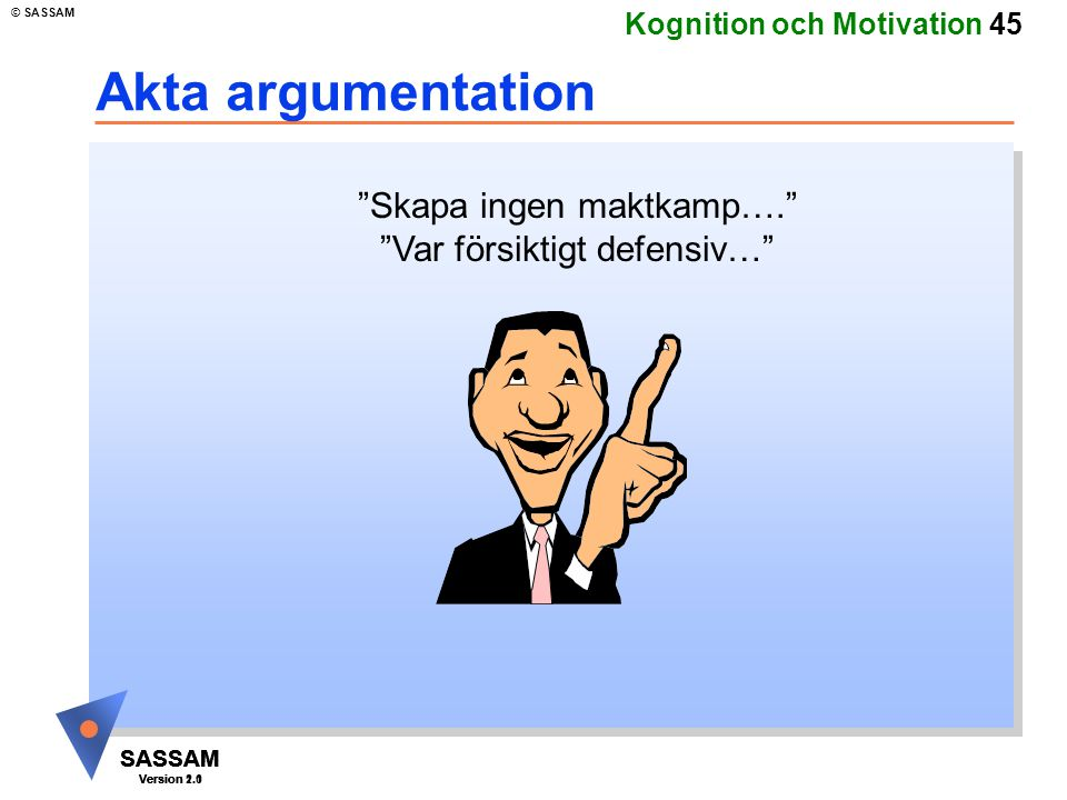 "SASSAM Version 1.1 © SASSAM SASSAM Version 1.1 SASSAM Version 2.0 Kognition och Motivation 45 Akta argumentation ""Skapa ingen maktkamp…."" ""Var försikt"