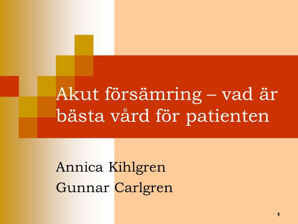 1 Akut försämring – vad är bästa vård för patienten Annica Kihlgren Gunnar Carlgren