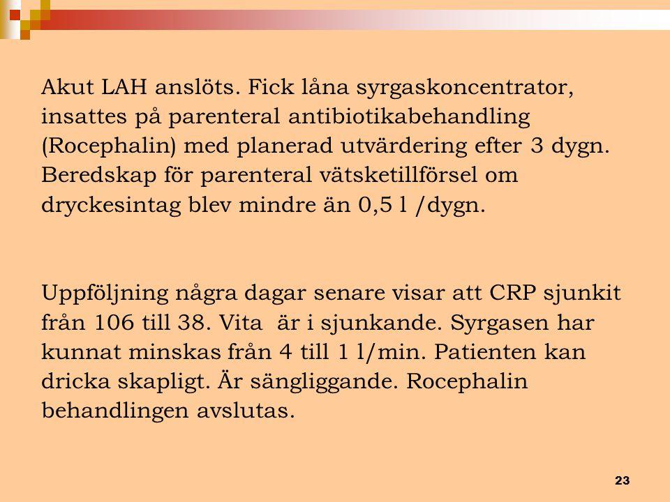 23 Akut LAH anslöts. Fick låna syrgaskoncentrator, insattes på parenteral antibiotikabehandling (Rocephalin) med planerad utvärdering efter 3 dygn. Be