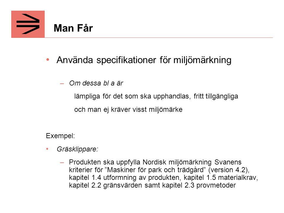 Man Får Använda specifikationer för miljömärkning –Om dessa bl a är lämpliga för det som ska upphandlas, fritt tillgängliga och man ej kräver visst miljömärke Exempel: Gräsklippare: –Produkten ska uppfylla Nordisk miljömärkning Svanens kriterier för Maskiner för park och trädgård (version 4.2), kapitel 1.4 utformning av produkten, kapitel 1.5 materialkrav, kapitel 2.2 gränsvärden samt kapitel 2.3 provmetoder