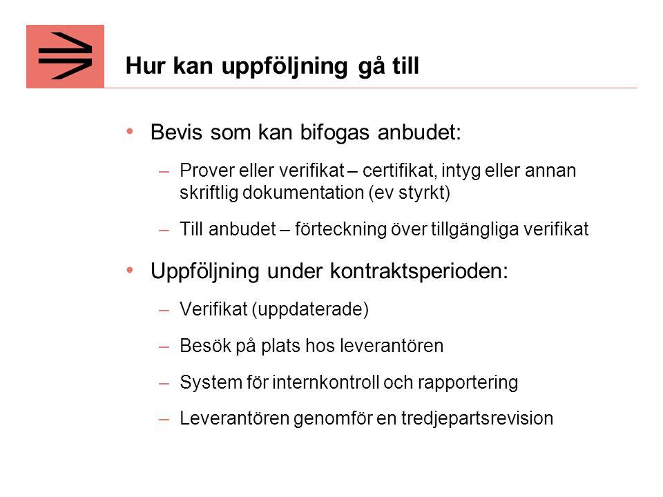 Hur kan uppföljning gå till Bevis som kan bifogas anbudet: –Prover eller verifikat – certifikat, intyg eller annan skriftlig dokumentation (ev styrkt) –Till anbudet – förteckning över tillgängliga verifikat Uppföljning under kontraktsperioden: –Verifikat (uppdaterade) –Besök på plats hos leverantören –System för internkontroll och rapportering –Leverantören genomför en tredjepartsrevision