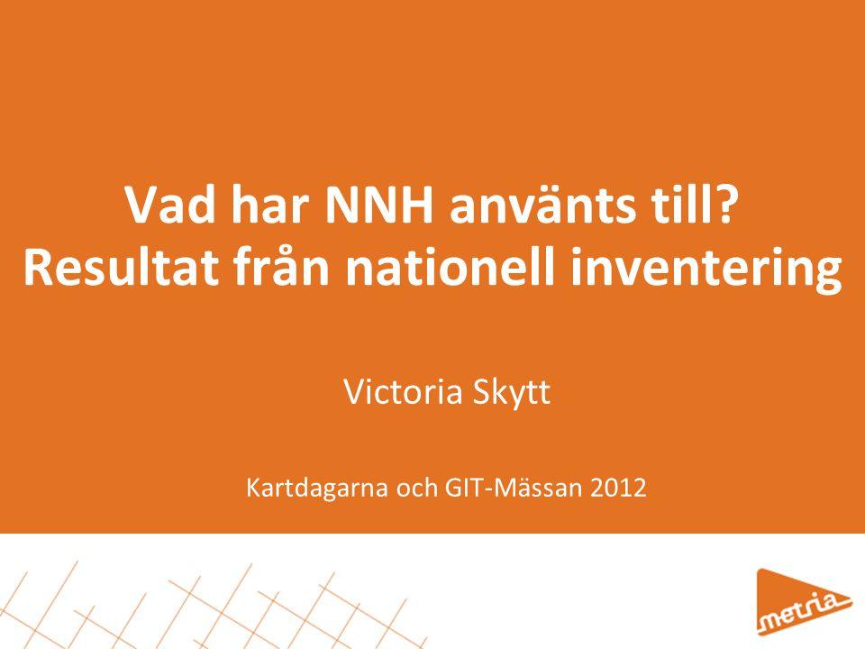 Vad har NNH använts till? Resultat från nationell inventering Victoria Skytt Kartdagarna och GIT-Mässan 2012