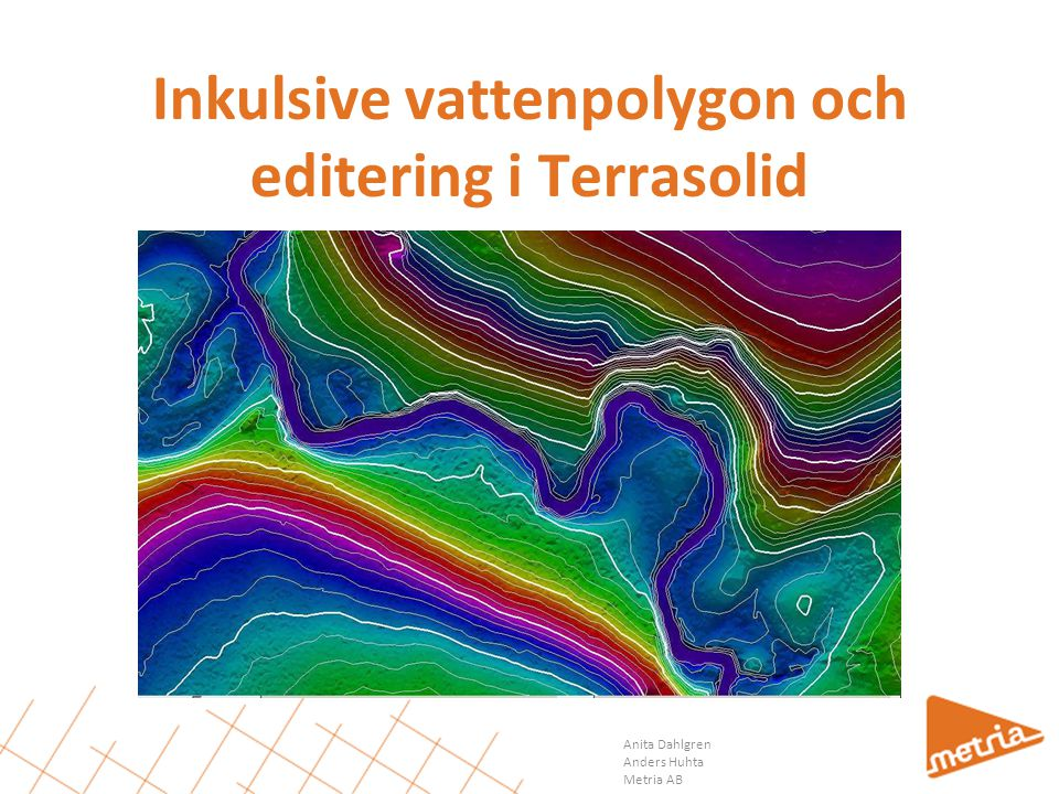 Anita Dahlgren Anders Huhta Metria AB Inkulsive vattenpolygon och editering i Terrasolid