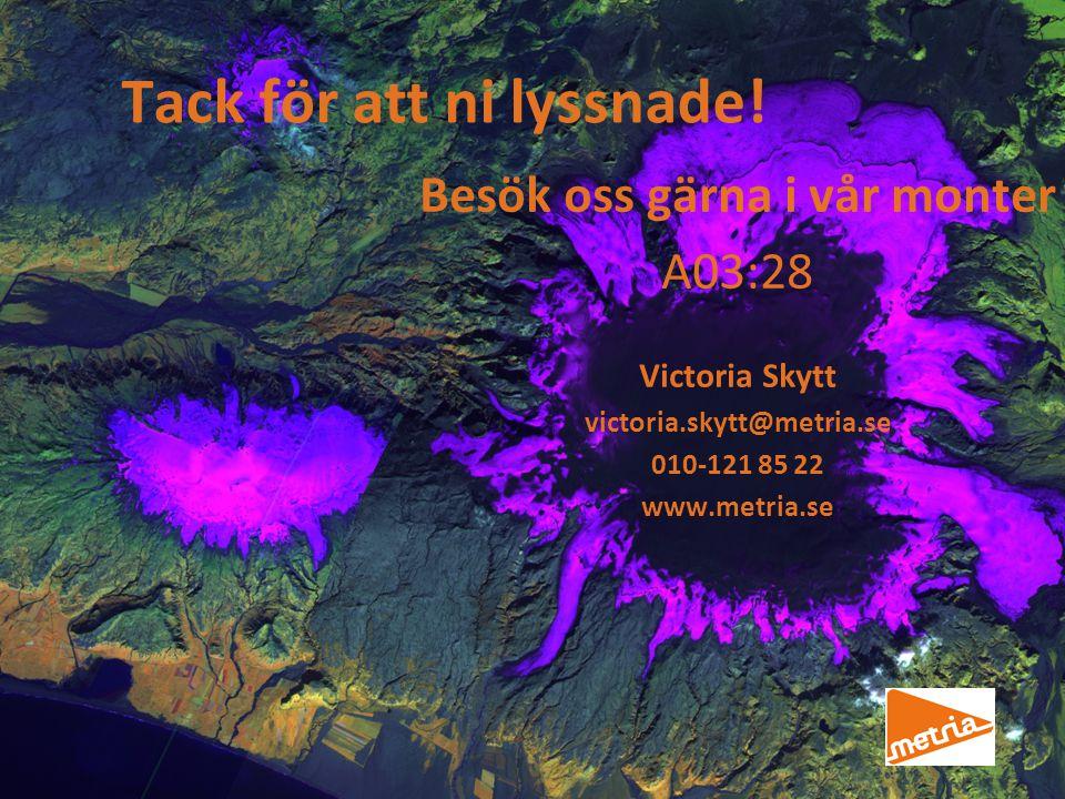Tack för att ni lyssnade! Besök oss gärna i vår monter A03:28 Victoria Skytt victoria.skytt@metria.se 010-121 85 22 www.metria.se